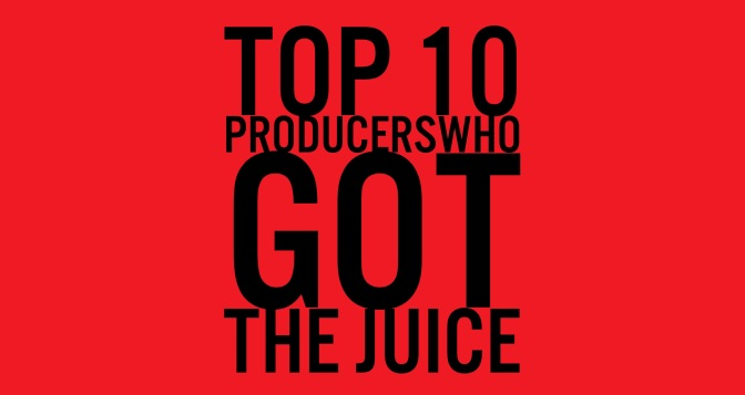 Top 10 Producers Who Got The Juice